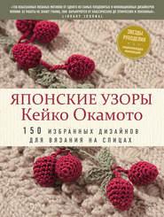 Японские узоры Кейко Окамото. 150 избранных дизайнов для вязания на спицах