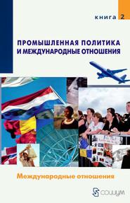 Промышленная политика и международные отношения. Книга 2. Международные отношения