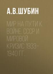 Мир на пути к войне. СССР и мировой кризис 1933–1940 гг.