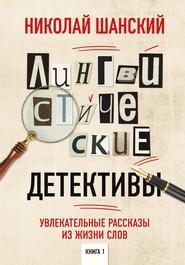 Лингвистические детективы. Увлекательные рассказы из жизни слов. Книга 1