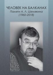Человек на Балканах. Памяти А.Л. Шемякина (1960–2018)