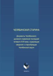 Челябинская старина: Документы Челябинского духовного правления последней четверти XVIII века, содержащие сведения о старообрядцах Челябинской округи