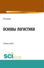 Основы логистики. (Аспирантура, Бакалавриат, Магистратура). Учебное пособие.