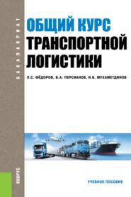 Общий курс транспортной логистики. (Бакалавриат, Специалитет). Учебное пособие.