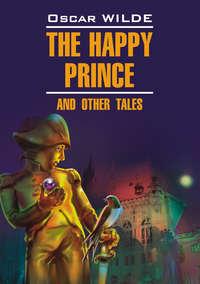 Счастливый Принц и другие сказки. Книга для чтения на английском языке