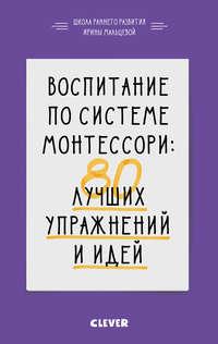 Воспитание по системе Монтессори. 80 лучших упражнений и идей