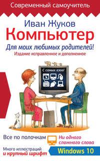 Компьютер для моих любимых родителей! Издание исправленное и дополненное