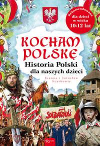 Kocham Polskę. Historia Polski dla naszych dzieci