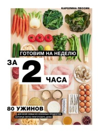 Готовим на неделю за 2 часа. 80 ужинов для всей семьи, которые легко приготовить дома