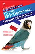 Начни общаться! Современный русско-французский суперразговорник