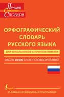 Орфографический словарь русского языка для школьников с приложениями. Около 20 000 слов и словосочетаний