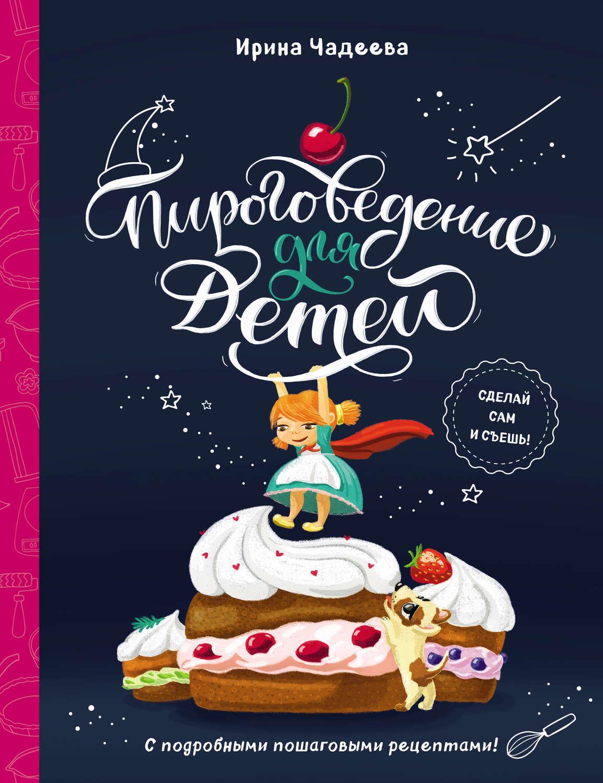 Ирина Чадеева, книга Пироговедение для детей – скачать в ...
