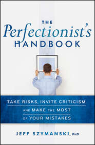 The Perfectionist\'s Handbook. Take Risks, Invite Criticism, and Make the Most of Your Mistakes