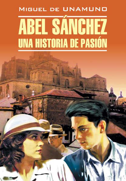 Обложка «Авель Санчес. История одной страсти. Святой Мануэль Добрый, мученик. Книга для чтения на испанском языке»