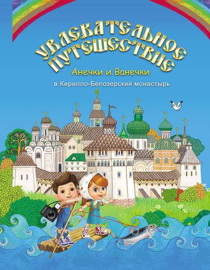 Обложка «Увлекательное путешествие Анечки и Ванечки в Кирилло-Белозерский монастырь»