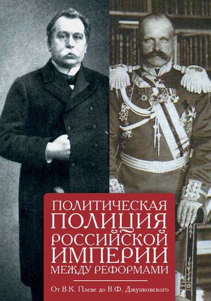 Обложка «Политическая полиция Российской империи между реформами. От В. К. Плеве до В. Ф. Джунковского»