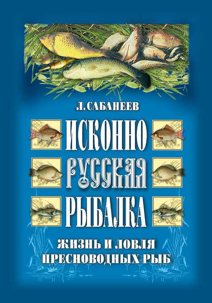 Обложка «Исконно русская рыбалка: Жизнь и ловля пресноводных рыб»