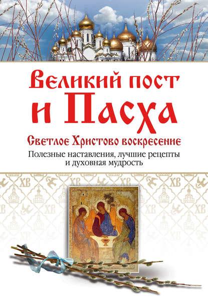 Обложка «Великий пост и Пасха. Светлое Христово Воскресение. Полезные наставления, лучшие рецепты и духовная мудрость»