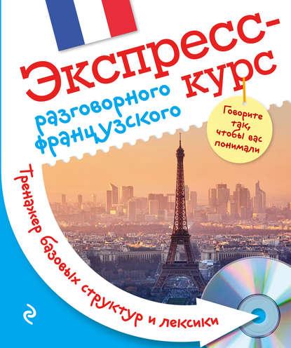 Обложка «Экспресс-курс разговорного французского. Тренажер базовых структур и лексики»