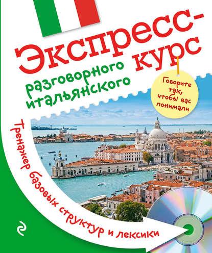 Обложка «Экспресс-курс разговорного итальянского. Тренажер базовых структур и лексики»