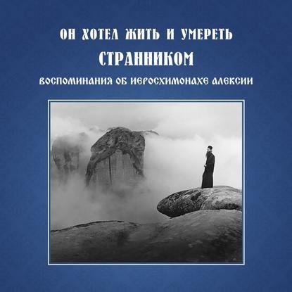Обложка «Он хотел жить и умереть странником. Воспомининия об иеросхимонахе Алексии»