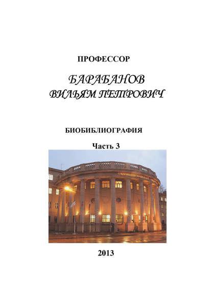 Обложка «Профессор Барабанов Вильям Петрович. Биобиблиография. Часть 3»