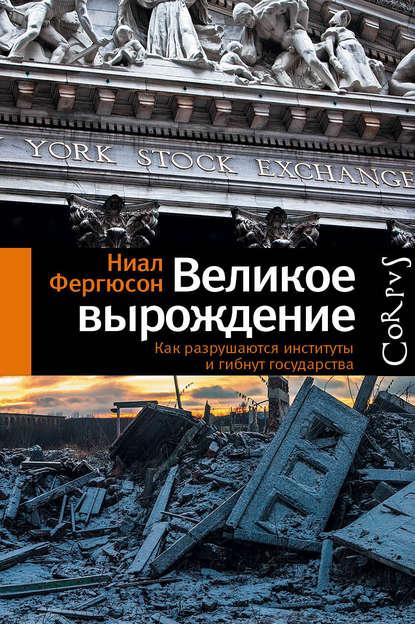 «Великое вырождение. Как разрушаются институты и гибнут государства» Ниал Фергюсон
