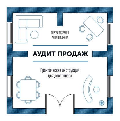«Аудит продаж. Практическая инструкция для девелопера» Сергей Разуваев, Анна Шишкина