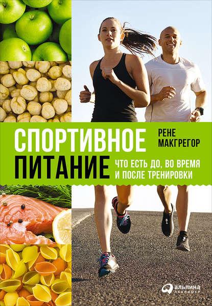«Спортивное питание: Что есть до, во время и после тренировки» Рене Макгрегор