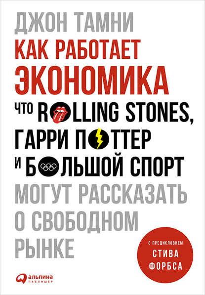 «Как работает экономика: Что Rolling Stones, Гарри Поттер и большой спорт могут рассказать о свободном рынке» Джон Тамни