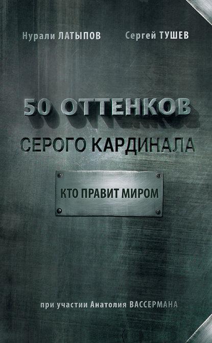 «50 оттенков серого кардинала: кто правит миром» Нурали Латыпов, Сергей Тушев