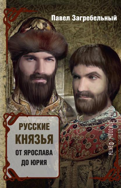 «Русские князья. От Ярослава до Юрия (сборник)» Павел Загребельный