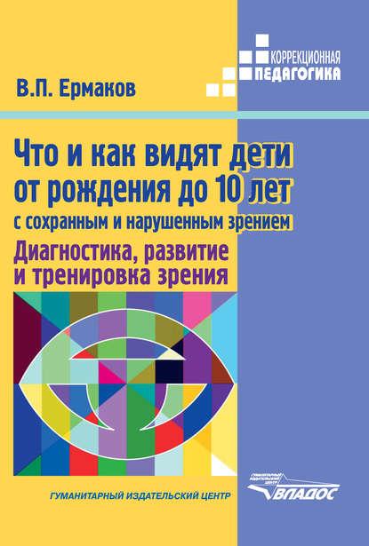 Обложка «Что и как видят дети от рождения до 10 лет с сохраненным и нарушенным зрением. Диагностика, развитие и тренировка зрения»