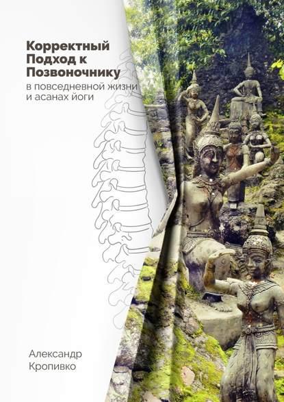 Обложка «Корректный Подход к Позвоночнику. вповседневной жизни и асанах йоги»