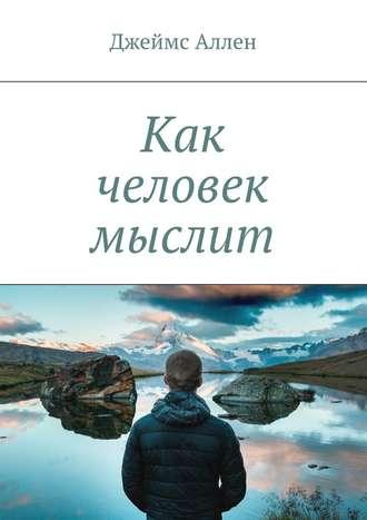 Джеймс Аллен 'КАК ЧЕЛОВЕК МЫСЛИТ' Аудиокнига Психология .