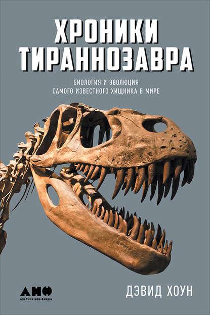 Обложка «Хроники тираннозавра: Биология и эволюция самого известного хищника в мире»