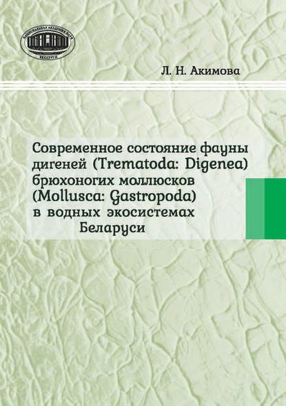 Обложка «Современное состояние фауны дигеней (Trematoda Digenea) брюхоногих моллюсков (Mollusca Gastropoda) в водных экосистемах Беларуси»