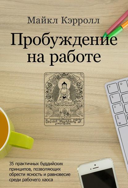 Обложка «Пробуждение на работе. 35 практичных буддийских принципов, позволяющих обрести ясность и равновесие среди рабочего хаоса»