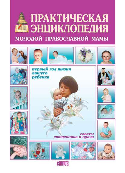 Обложка «Практическая энциклопедия молодой православной мамы. Первый год жизни вашего ребенка. Советы священника и врача»
