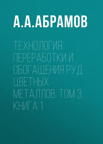 Обложка «Технология переработки и обогащения руд цветных металлов. Том 3. Книга 1»