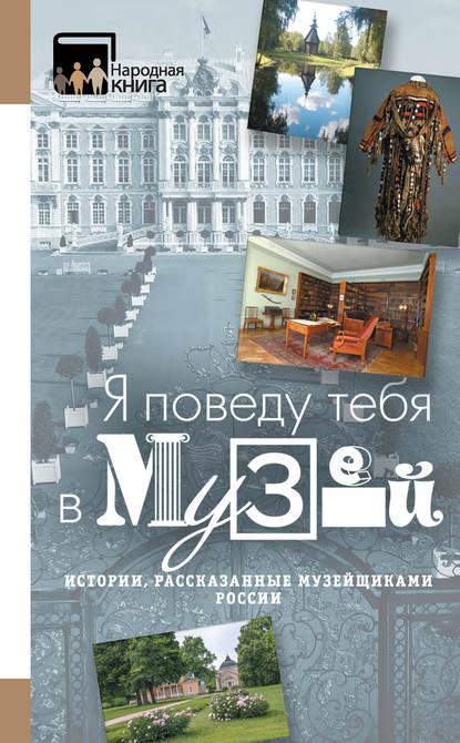 Обложка ««Я поведу тебя в музей…» Истории, рассказанные музейщиками России»