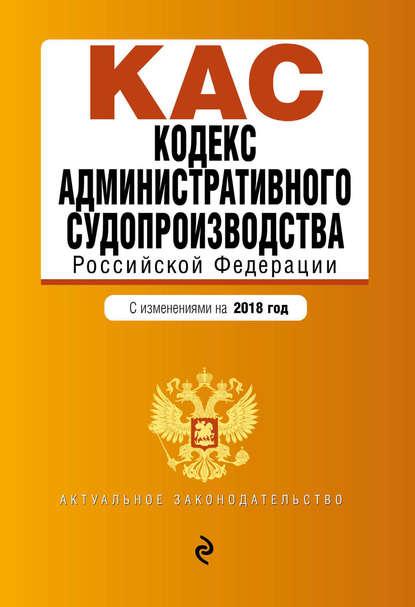 Обложка «Кодекс административного судопроизводства РФ. С изменениями на 2018 год»