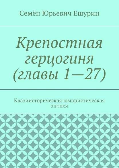 Обложка «Крепостная герцогиня (главы 1—27). Квазиисторическая юмористическая эпопея»