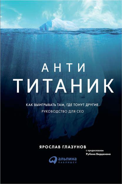 Обложка «Анти-Титаник: Как выигрывать там, где тонут другие. Руководство для CEO»