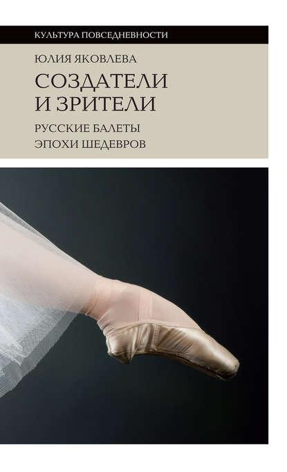 Обложка «Создатели и зрители. Русские балеты эпохи шедевров»