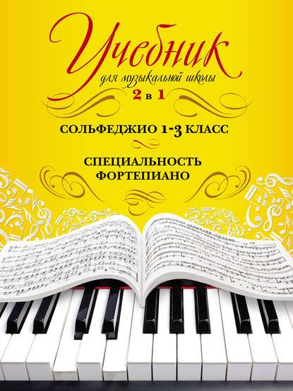 Обложка «Учебник для музыкальной школы. 2 в 1. Сольфеджио. 1–3 класс. Специальность фортепиано»