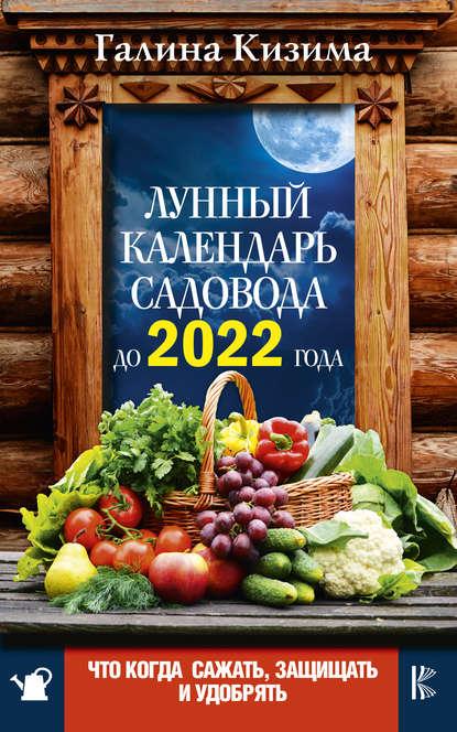 Обложка «Лунный календарь садовода до 2022 года. Что и когда сажать, защищать и удобрять»