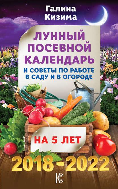 Обложка «Лунный посевной календарь и советы по работе в саду и огороде на 5 лет. 2018-2022 гг.»