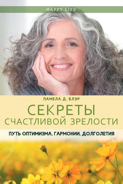 Обложка «Секреты счастливой зрелости. Путь оптимизма, гармонии, долголетия»