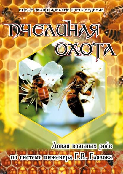 Обложка «Пчелиная охота. Ловля вольных роёв по системе инженера Г.В. Глазова»